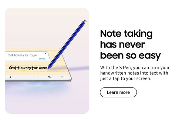 Note taking has never been so easy. With the S Pen, you can turn your handwritten notes into text with just a tap to your screen. Learn more.