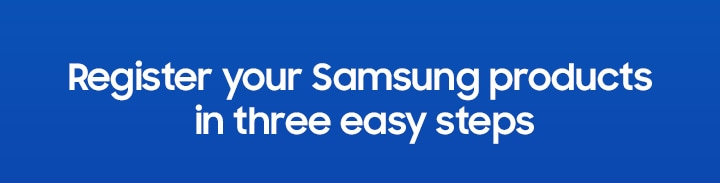 Register your Samsung products in three easy steps