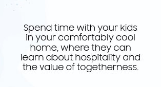 Spend time with your kids in your comfortably cool home, where they can learn about hospitality and the value of togetherness.