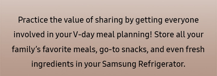 Practice the value of sharing by getting everyone involved in your V-day meal planning! Store all your family's favorite meals, go-to snacks, and even fresh ingredients in your Samsung Refrigerator.