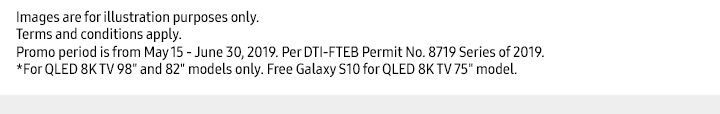 http://images.samsung.com/is/image/samsung/p5/ph/cdm/im/allpromo/w2/nfs are for illustration purposes only. Promo period is from May 15 - June 30, 2019. Per DTI-FTEB Permit No. 8719 Series of 2019.For QLED 8K TV 98 and 82 models only. Free Galaxy S10 for QLED 8K TV 75 model.