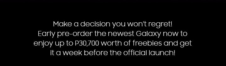 Make a decision you won't regret! Pre-order the newest Galaxy now to enjoy up to P30,700 worth of freebies and get it a week before the official launch!