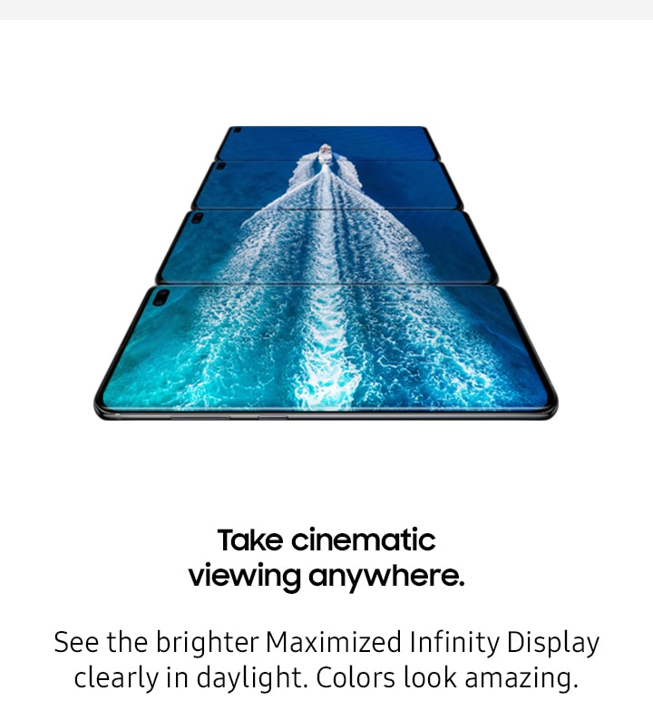 Take cinematic viewing anywhere. See the brighter Maximized Infinity Display clearly in daylight. Colors look amazing.