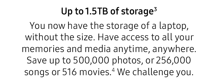 Up to 1.5TB of storage. You now have the storage of a laptop, without the size. Have access to all your memories and media anytime, anywhere. Save up to 500,000 photos, or 256,000 songs or 516 movies.4 We challenge you.