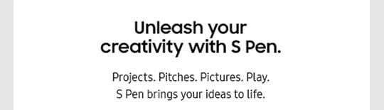 Unleash your creativity with S Pen. Projects. Pitches. Pictures. Play. S Pen brings your ideas to life.