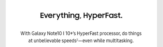 Everything, HyperFast. With Galaxy Note10 | Note10+'s HyperFast processor, do things at unbelievable speeds2-even while multitasking.