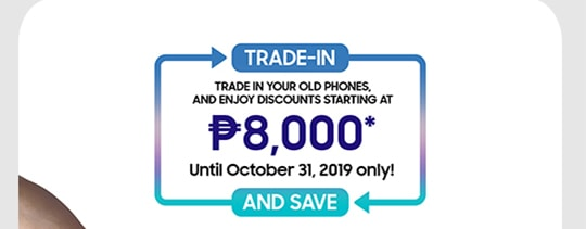 TRADE-IN AND SAVE Trade in your old phones, and enjoy discounts starting at P8,000* Until October 31, 2019 only!