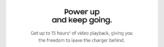 Power up and keep going. Get up to 15 hours4 of video playback, giving you the freedom to leave the charger behind.