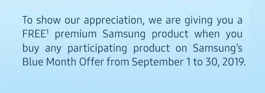To show our appreciation, we are giving you a FREE premium Samsung product when you buy any participating product on Samsung's Blue Month Offer from Sept. 1-30, 2019