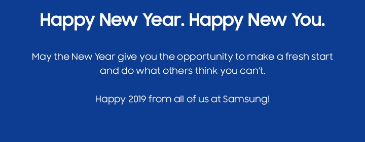 Happy New Year. Happy New You. May the New Year give you the opportunity to make a fresh start and do what others think you can't. Happy 2019 from all of us at Samsung!