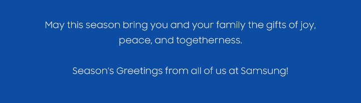 May this season bring you and your family the gifts of joy, peace, and togetherness. Season's Greetings from all of us at Samsung!