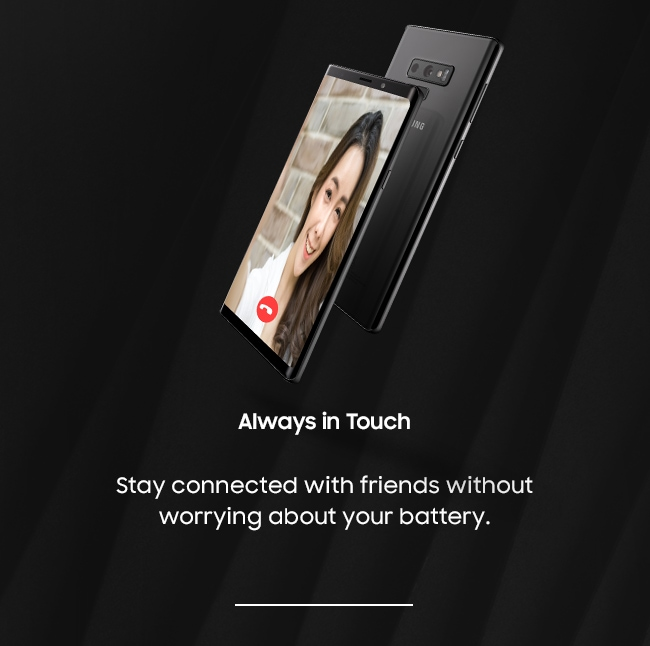 Always in Touch. Stay connected with friends without worrying about your battery.