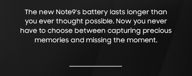 The new Note9's battery lasts longer than you ever thought possible. Now you never have to choose between capturing precious memories and missing the moment.