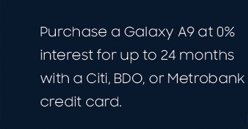 Purchase a Galaxy A9 at 0% interest for up to 24 months with a Citi, BDO, PNB or Metrobank credit card