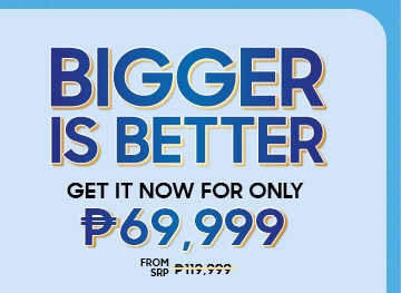 BIGGER IS BETTER GET IT NOW FOR ONLY P69,999