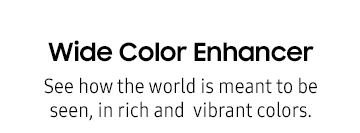 Wide Color Enhancer : See how the world is meant to be seen, in rich and vibrant colors.