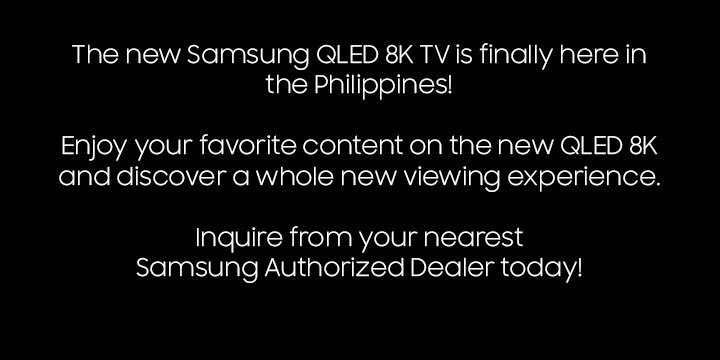 The new Samsung QLED 8K TV is finally here in the Philippines! Watch your favorite movies and TV shows, and discover a whole new viewing experience with the new QLED 8K TV. Inquire from your nearest Samsung Authorized Dealer today!