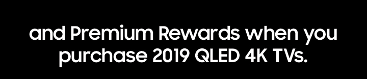 and Premium Rewards when you purchase 2019 QLED 4K TVs.