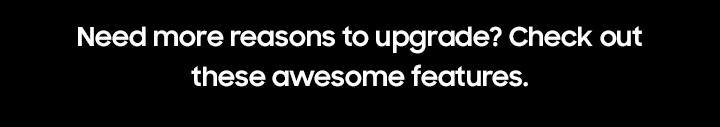 Need more reasons to upgrade? Check out these awesome features.