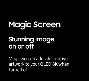 Magic Screen Stunning image, on or off Magic Screen adds decorative artwork to your QLED 8K when turned off.