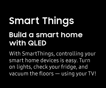 Build a smart home with QLED. With SmartThings, controlling your smart home devices is easy. Turn on lights, check your fridge, and vacuum the floors - using your TV!