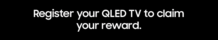 Register your QLED TV to claim your reward.