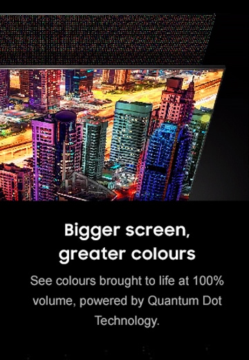Bigger screen, greater colours See colour brought to life a 100% volume, powered by Quantum Dot Technology.