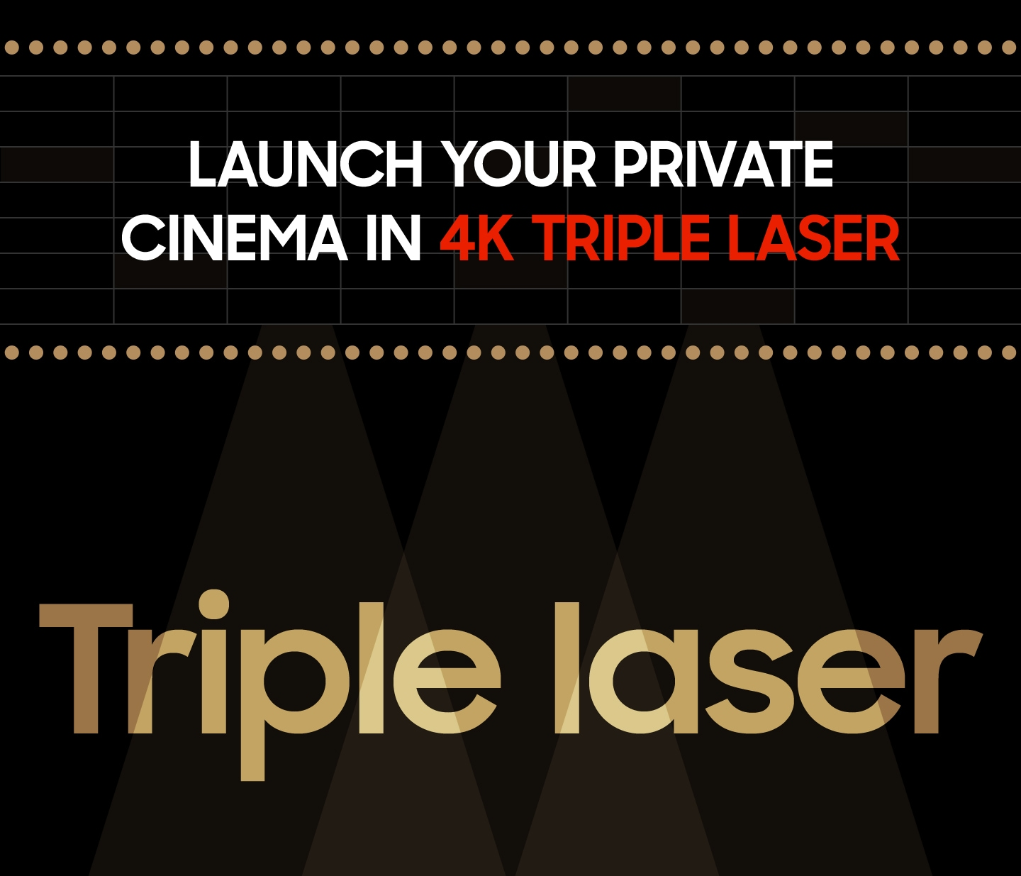 Launch your private cinema in 4K Triple laser Triple laser